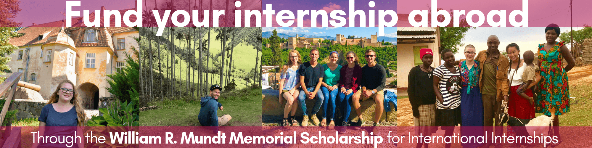 Fully fund your internship abroad through the William R. Mundt Scholarship for International Internships.